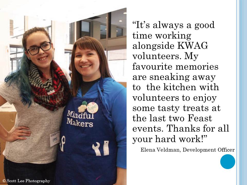 """It's always a good time working alongside KWAG volunteers. My favourite memories are sneaking away to  the kitchen with volunteers to enjoy some tasty treats at the last two Feast events. Thanks for all your hard work!"""